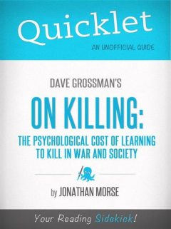 Quicklet on Dave Grossman's On Killing: The Psychological Cost of Learning to Kill in War and Society, Jonathan Morse