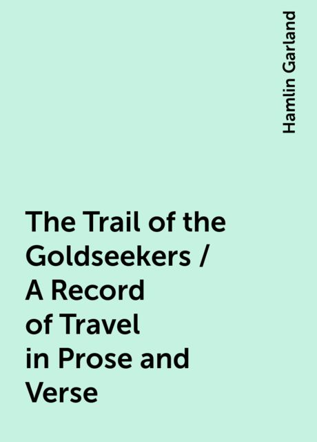 The Trail of the Goldseekers / A Record of Travel in Prose and Verse, Hamlin Garland