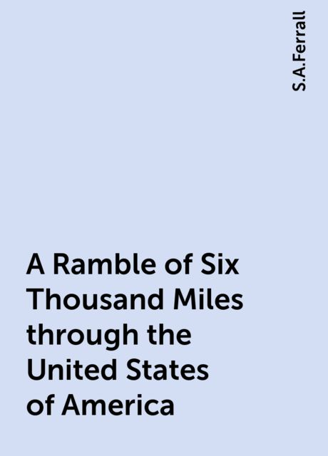 A Ramble of Six Thousand Miles through the United States of America, S.A.Ferrall