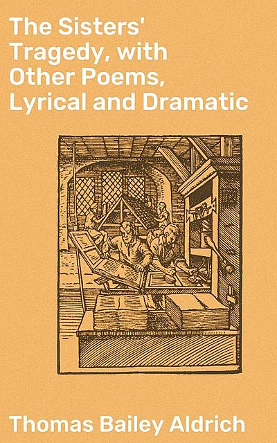 The Sisters' Tragedy, with Other Poems, Lyrical and Dramatic, Thomas Bailey Aldrich