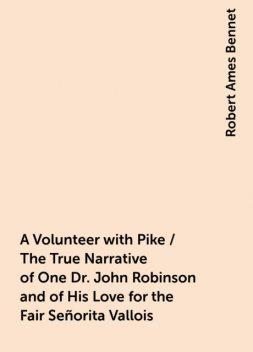 A Volunteer with Pike / The True Narrative of One Dr. John Robinson and of His Love for the Fair Señorita Vallois, Robert Ames Bennet