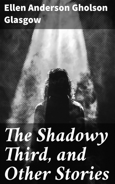 The Shadowy Third, and Other Stories, Ellen Anderson Gholson Glasgow