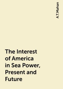 The Interest of America in Sea Power, Present and Future, A.T.Mahan