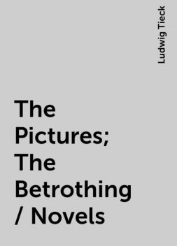 The Pictures; The Betrothing / Novels, Ludwig Tieck