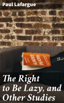 The Right to Be Lazy, and Other Studies, Paul Lafargue