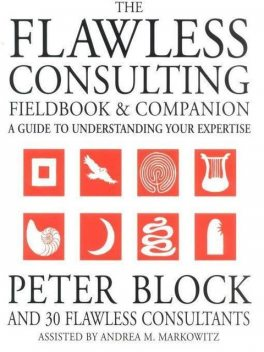 The Flawless Consulting Fieldbook and Companion: A Guide to Understanding Your Expertise, Markowitz Andrea