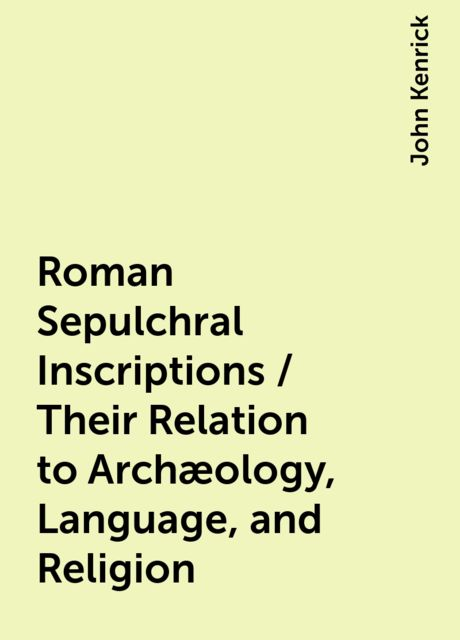 Roman Sepulchral Inscriptions / Their Relation to Archæology, Language, and Religion, John Kenrick