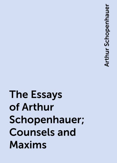The Essays of Arthur Schopenhauer; Counsels and Maxims, Arthur Schopenhauer
