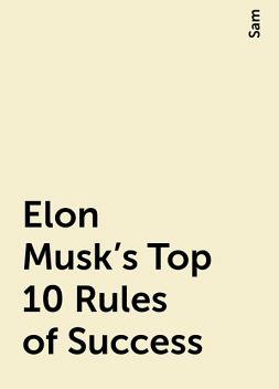 Elon Musk's Top 10 Rules of Success, Sam