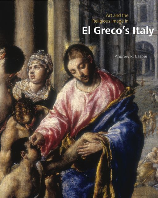 Art and the Religious Image in El Greco's Italy, Andrew R.Casper