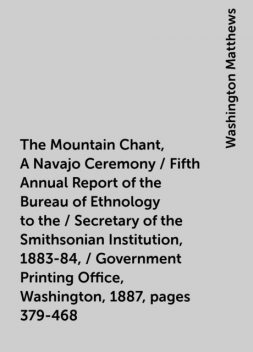 The Mountain Chant, A Navajo Ceremony / Fifth Annual Report of the Bureau of Ethnology to the / Secretary of the Smithsonian Institution, 1883-84, / Government Printing Office, Washington, 1887, pages 379-468, Washington Matthews