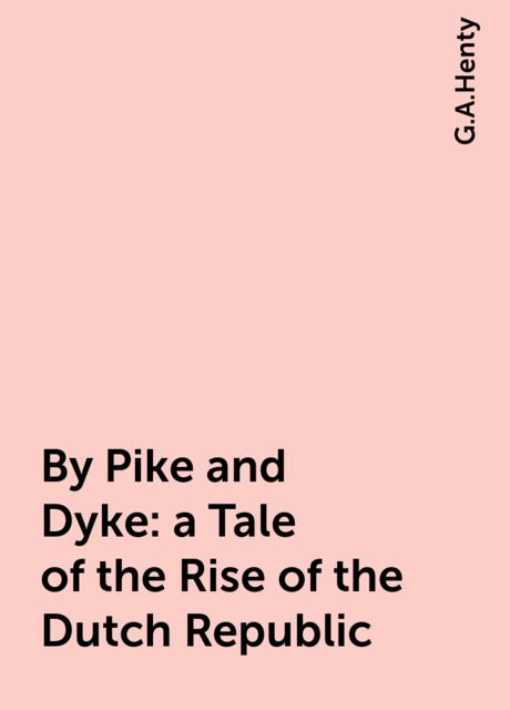 By Pike and Dyke: a Tale of the Rise of the Dutch Republic, G.A.Henty