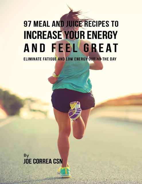 97 Meal and Juice Recipes to Increase Your Energy and Feel Great: Eliminate Fatigue and Low Energy During the Day, Joe Correa CSN