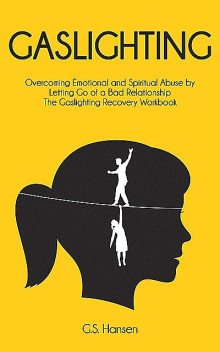 GASLIGHTING: Overcoming Emotional and Spiritual Abuse by Letting Go of a Bad Relationship The Gaslighting Recovery Workbook, Hansen, G.S.