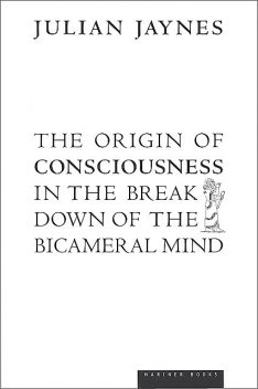 The Origin of Consciousness in the Breakdown of the Bicameral Mind, Julian Jaynes