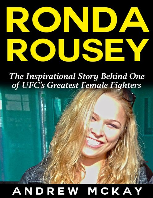Ronda Rousey: The Inspirational Story Behind One of Ufc's Greatest Female Fighters, Andrew McKay