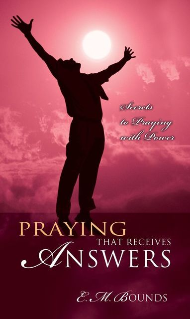 Praying That Receives Answers, E.M.Bounds
