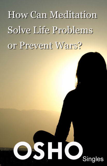 How Can Meditation Solve Life Problems or Prevent Wars, Osho
