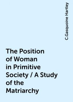 The Position of Woman in Primitive Society / A Study of the Matriarchy, C.Gasquoine Hartley