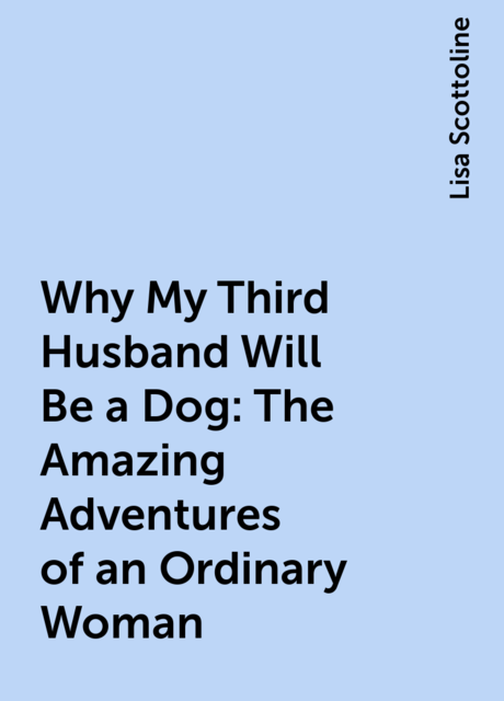 Why My Third Husband Will Be a Dog: The Amazing Adventures of an Ordinary Woman, Lisa Scottoline
