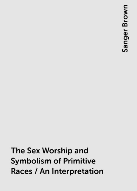 The Sex Worship and Symbolism of Primitive Races / An Interpretation, Sanger Brown