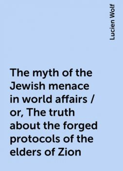 The myth of the Jewish menace in world affairs / or, The truth about the forged protocols of the elders of Zion, Lucien Wolf
