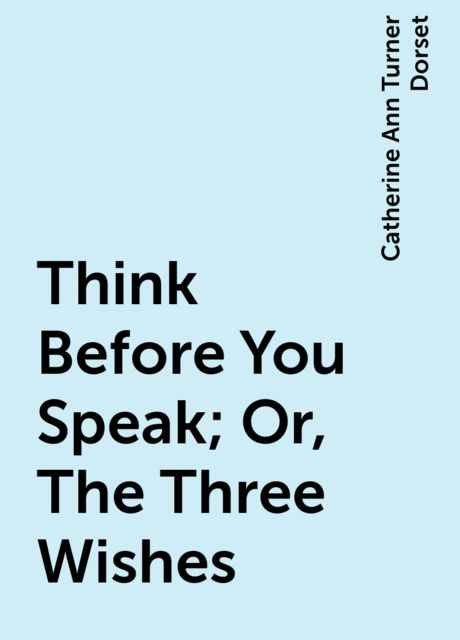 Think Before You Speak; Or, The Three Wishes, Catherine Ann Turner Dorset