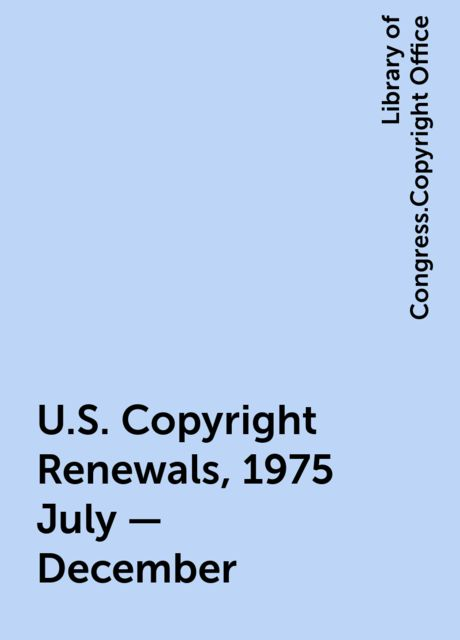 U.S. Copyright Renewals, 1975 July - December, Library of Congress.Copyright Office