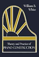 Theory and Practice of Piano Construction, William White