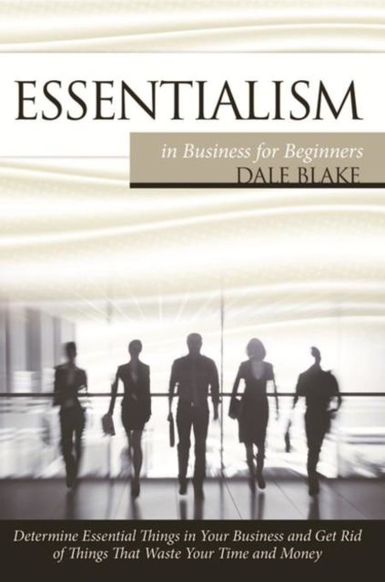 Essentialism in Business For Beginners, Dale Blake
