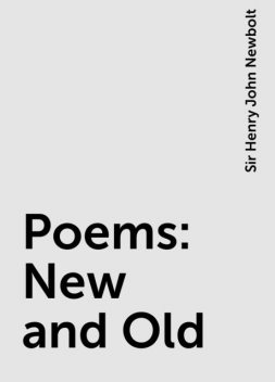 Poems: New and Old, Sir Henry John Newbolt
