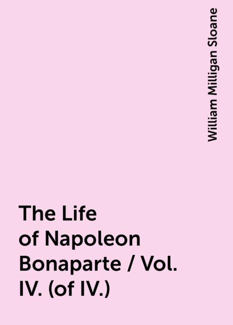 The Life of Napoleon Bonaparte / Vol. IV. (of IV.), William Milligan Sloane