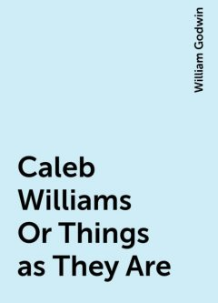 Caleb Williams Or Things as They Are, William Godwin