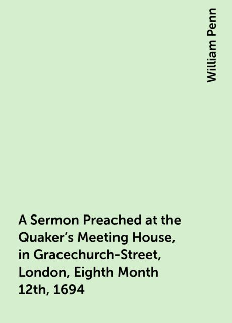 A Sermon Preached at the Quaker's Meeting House, in Gracechurch-Street, London, Eighth Month 12th, 1694, William Penn