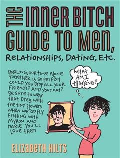 Inner Bitch Guide to Men, Relationships, Dating, Etc, Elizabeth Hilts