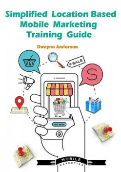 Simplified Location Based Mobile Marketing Training Guide, Dwayne Anderson