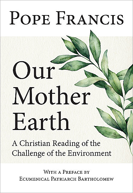 Our Mother Earth, Pope Francis, Ecumenical Patriarch Bartholomew
