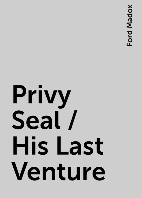 Privy Seal / His Last Venture, Ford Madox