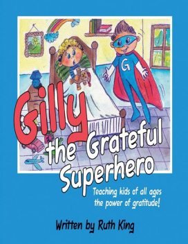 Gilly the Grateful Superhero: Teaching Kids of All Ages the Power of Gratitude, Ruth King