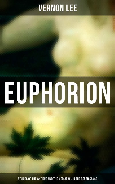 Euphorion (Studies of the Antique and the Mediaeval in the Renaissance), Vernon Lee