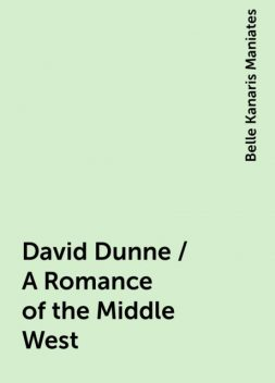 David Dunne / A Romance of the Middle West, Belle Kanaris Maniates