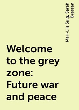 Welcome to the grey zone: Future war and peace, Mari-Liis Sulg, Sarah Bressan