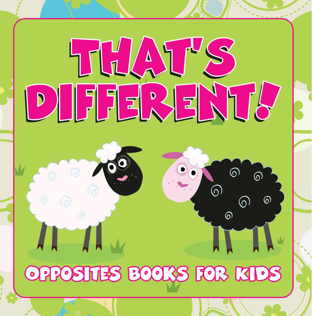 That's Different!: Opposites Books for Kids, Speedy Publishing LLC