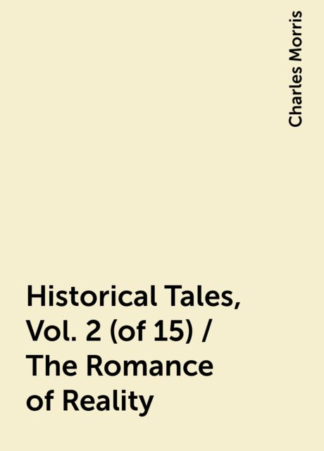 Historical Tales, Vol. 2 (of 15) / The Romance of Reality, Charles Morris