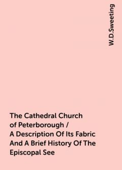 The Cathedral Church of Peterborough / A Description Of Its Fabric And A Brief History Of The Episcopal See, W.D.Sweeting