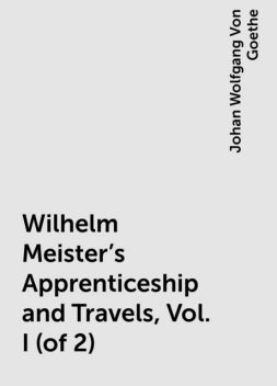 Wilhelm Meister's Apprenticeship and Travels, Vol. I (of 2), Johan Wolfgang Von Goethe