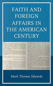 Faith and Foreign Affairs in the American Century, Mark Edwards