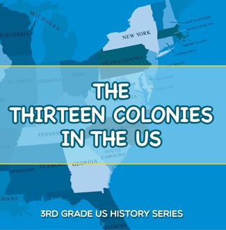 The Thirteen Colonies In The US : 3rd Grade US History Series, Baby Professor