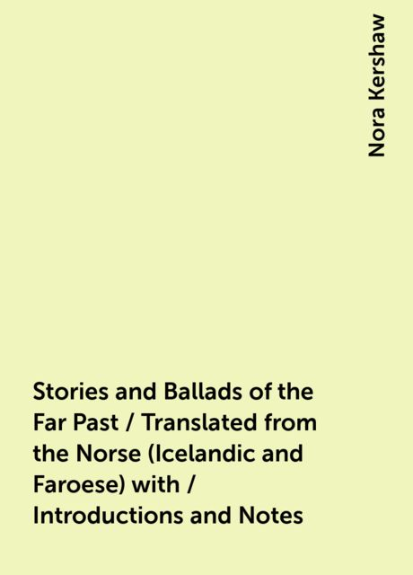 Stories and Ballads of the Far Past / Translated from the Norse (Icelandic and Faroese) with / Introductions and Notes, Nora Kershaw