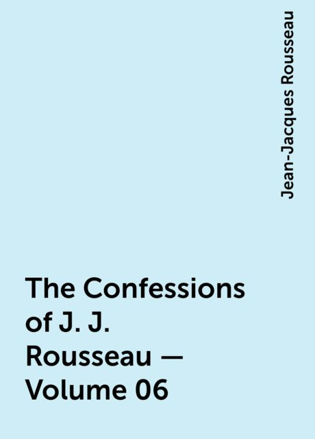 The Confessions of J. J. Rousseau — Volume 06, Jean-Jacques Rousseau